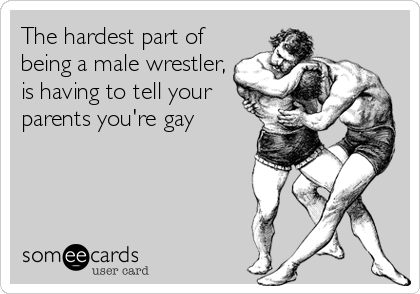 The hardest part of  being a male wrestler, is having to tell your  parents you're gay