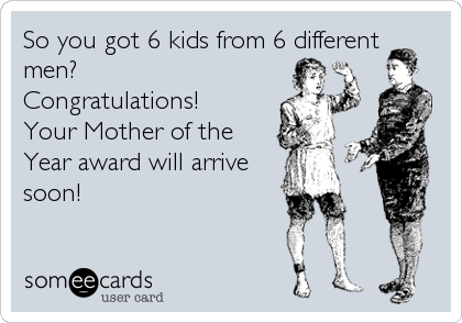 So you got 6 kids from 6 different men?  Congratulations!  Your Mother of the Year award will arrive soon!
