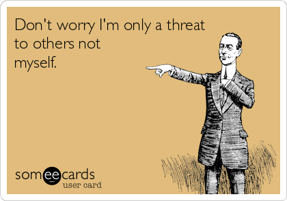 Don't worry I'm only a threat to others not myself.