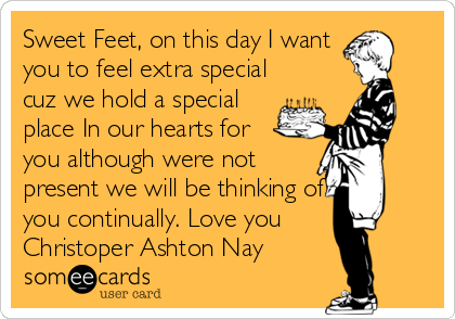 Sweet Feet, on this day I want you to feel extra special cuz we hold a special place In our hearts for you although were not present we will be thinking of you continually. Love you  Christoper Ashton Nay