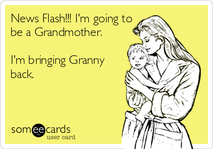 News Flash!!! I'm going to be a Grandmother.  I'm bringing Granny back.
