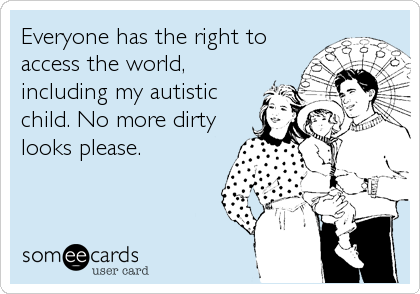 Everyone has the right to access the world, including my autistic child. No more dirty looks please.