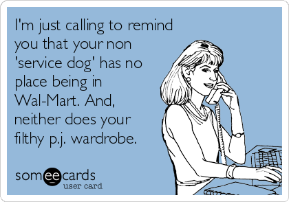 I'm just calling to remind you that your non 'service dog' has no place being in Wal-Mart. And, neither does your filthy p.j. wardrobe.