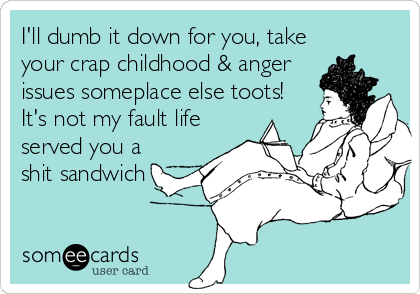 I'll dumb it down for you, take your crap childhood & anger issues someplace else toots! It's not my fault life served you a shit sandwich