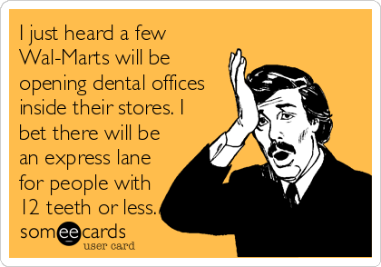 I just heard a few Wal-Marts will be opening dental offices inside their stores. I bet there will be an express lane for people with 12 teeth or less.