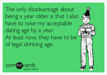The only disadvantage about being a year older is that I also have to raise my acceptable dating age by a year.      At least now, they have to%2