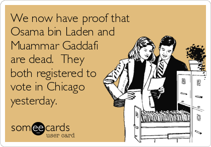 We now have proof that Osama bin Laden and Muammar Gaddafi are dead.  They both registered to vote in Chicago yesterday.