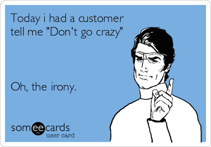 "Today i had a customer tell me ""Don't go crazy""    Oh, the irony."