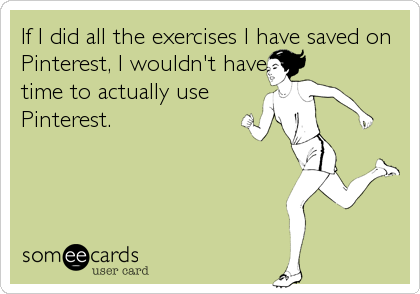 If I did all the exercises I have saved on Pinterest, I wouldn't have time to actually use Pinterest.