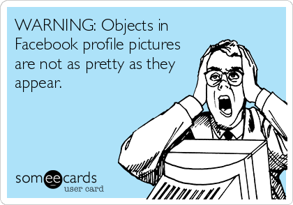 WARNING: Objects in Facebook profile pictures are not as pretty as they appear.