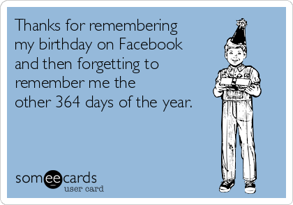 Thanks for remembering my birthday on Facebook  and then forgetting to remember me the  other 364 days of the year.