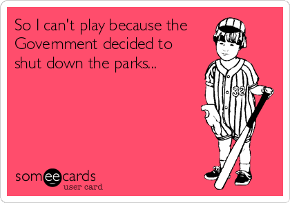 So I can't play because the Government decided to shut down the parks...