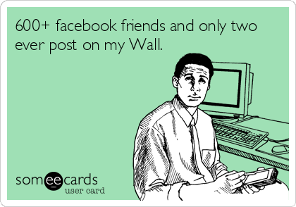 600+ facebook friends and only two ever post on my Wall.