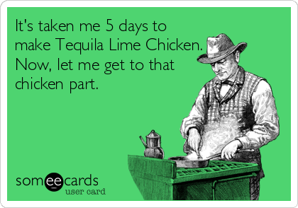 It's taken me 5 days to make Tequila Lime Chicken. Now, let me get to that chicken part.