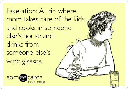 Fake-ation: A trip where mom takes care of the kids and cooks in someone else's house and drinks from someone else's wine glasses.