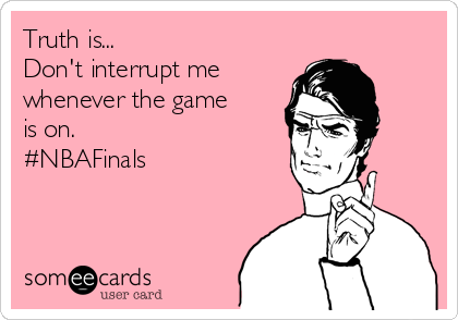 Truth is... Don't interrupt me  whenever the game is on. #NBAFinals