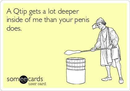 A Qtip gets a lot deeper inside of me than your penis does.