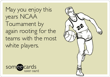 May you enjoy this years NCAA Tournament by  again rooting for the teams with the most white players.