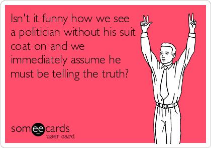 Isn't it funny how we see a politician without his suit coat on and we immediately assume he  must be telling the truth?