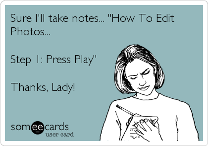 """Sure I'll take notes... """"How To Edit Photos...  Step 1: Press Play""""  Thanks, Lady!"""