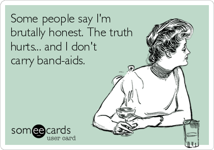 Some people say I'm brutally honest. The truth hurts... and I don't carry band-aids.