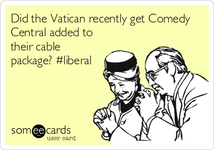 Did the Vatican recently get Comedy Central added to their cable package? #liberal