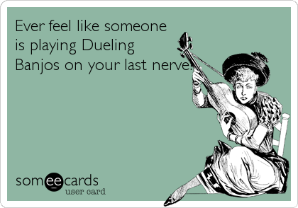 Ever feel like someone is playing Dueling Banjos on your last nerve?
