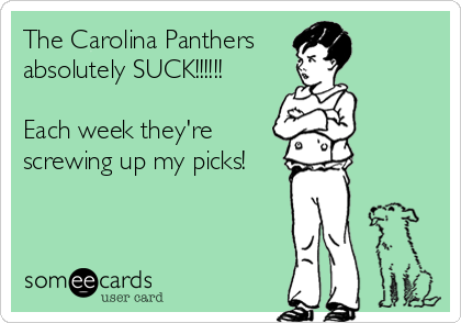 The Carolina Panthers absolutely SUCK!!!!!!  Each week they're  screwing up my picks!