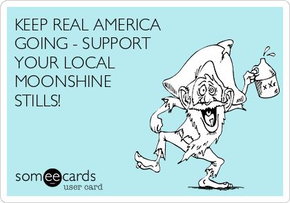 KEEP REAL AMERICA GOING - SUPPORT YOUR LOCAL MOONSHINE STILLS!
