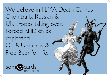 We believe in FEMA Death Camps, Chemtrails, Russian & UN troops taking over, Forced RFID chips implanted,  Oh & Unicorns & Free Beer for life.
