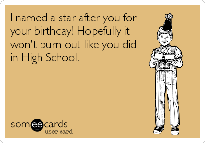 I named a star after you for your birthday! Hopefully it won't burn out like you did in High School.