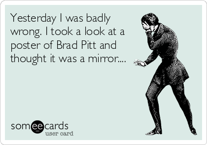 Yesterday I was badly wrong. I took a look at a poster of Brad Pitt and thought it was a mirror....