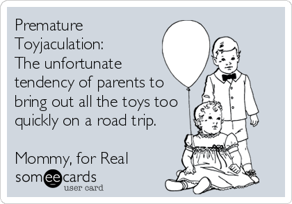Premature Toyjaculation: The unfortunate tendency of parents to bring out all the toys too quickly on a road trip.  Mommy, for Real