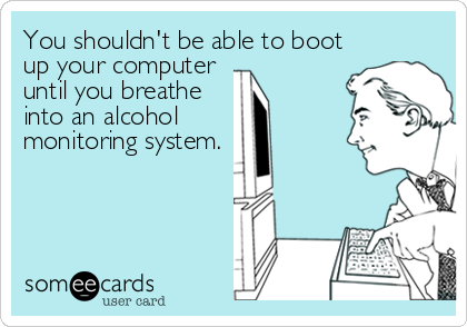 You shouldn't be able to boot up your computer  until you breathe into an alcohol  monitoring system.