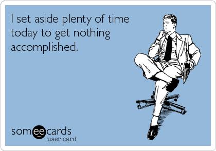I set aside plenty of time today to get nothing accomplished.