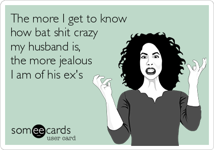 The more I get to know  how bat shit crazy  my husband is, the more jealous I am of his ex's