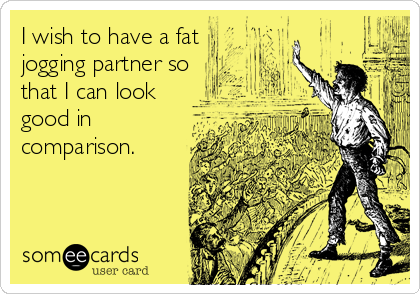 I wish to have a fat jogging partner so that I can look good in comparison.