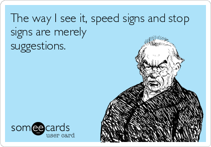 The way I see it, speed signs and stop signs are merely suggestions.