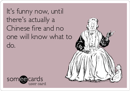 It's funny now, until there's actually a Chinese fire and no one will know what to do.