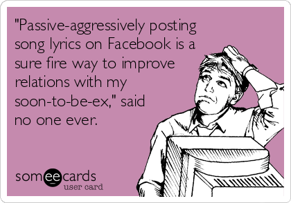 """Passive-aggressively posting song lyrics on Facebook is a sure fire way to improve relations with my soon-to-be-ex,"" said no one ever."