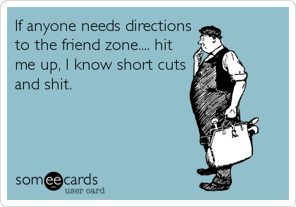 If anyone needs directions to the friend zone.... hit me up, I know short cuts and shit.