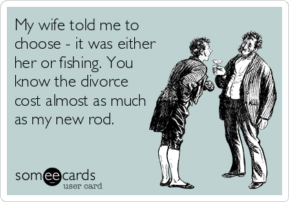 My wife told me to choose - it was either her or fishing. You know the divorce cost almost as much as my new rod.