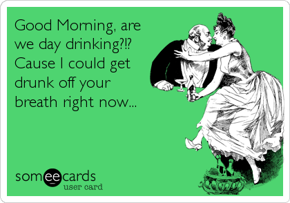 Good Morning, are we day drinking?!? Cause I could get drunk off your breath right now...