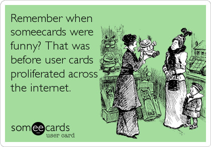 Remember when someecards were funny? That was before user cards proliferated across the internet.
