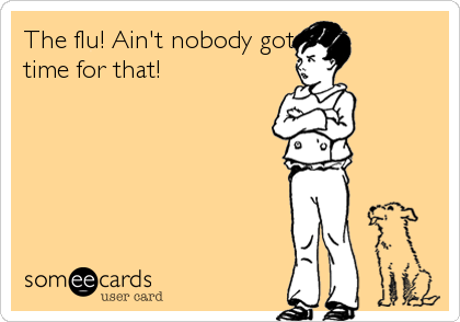 The flu! Ain't nobody got time for that!