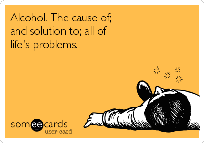 Alcohol. The cause of; and solution to; all of life's problems.