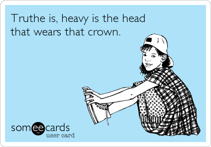 Truthe is, heavy is the head that wears that crown.