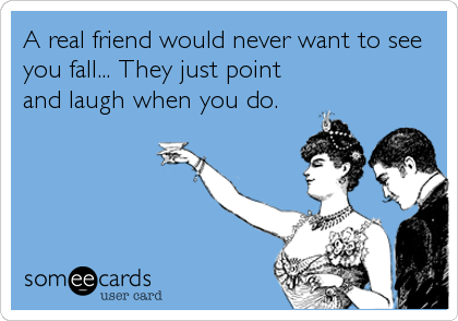 A real friend would never want to see you fall... They just point and laugh when you do.