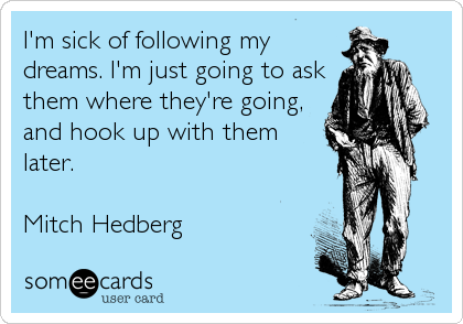 I'm sick of following my dreams. I'm just going to ask them where they're going, and hook up with them later.  Mitch Hedberg