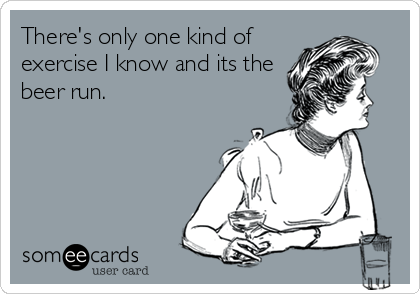 There's only one kind of exercise I know and its the beer run.